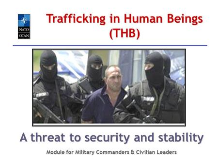 Trafficking in Human Beings (THB) A threat to security and stability Module for Military Commanders & Civilian Leaders.