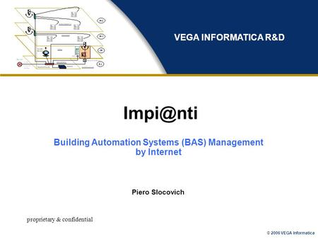 © 2006 VEGA Informatica proprietary & confidential Piero Slocovich VEGA INFORMATICA R&D Building Automation Systems (BAS) Management by Internet.