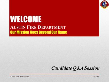 WELCOME A USTIN F IRE D EPARTMENT Our Mission Goes Beyond Our Name Candidate Q&A Session 7/1/2013Austin Fire Department.