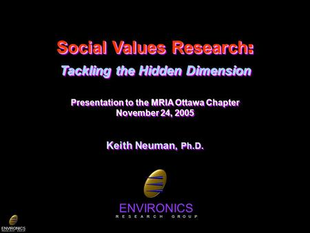 ENVIRONICS R E S E A R C H G R O U P Social Values Research : Tackling the Hidden Dimension Presentation to the MRIA Ottawa Chapter November 24, 2005 Keith.