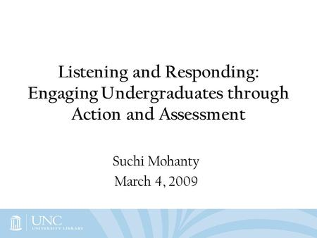 Listening and Responding: Engaging Undergraduates through Action and Assessment Suchi Mohanty March 4, 2009.