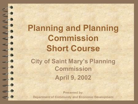Planning and Planning Commission Short Course City of Saint Marys Planning Commission April 9, 2002 Presented by: Department of Community and Economic.