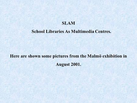 SLAM School Libraries As Multimedia Centres. Here are shown some pictures from the Malmö exhibition in August 2001.