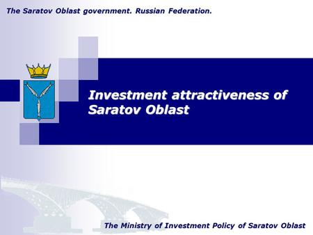 The Saratov Oblast government. Russian Federation. The Ministry of Investment Policy of Saratov Oblast Investment attractiveness of Saratov Oblast.