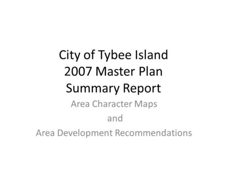 City of Tybee Island 2007 Master Plan Summary Report Area Character Maps and Area Development Recommendations.