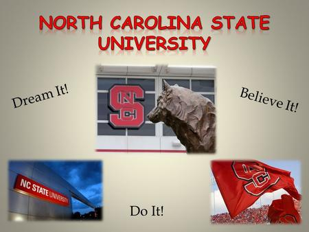 Dream It! Believe It! Do It!. WE ARE PROUD We represent our families and NC STATE with pride! It is an honor to put on the NC STATE uniform.
