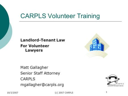 1 10/3/2007(c) 2007 CARPLS CARPLS Volunteer Training Landlord-Tenant Law For Volunteer Lawyers Matt Gallagher Senior Staff Attorney CARPLS