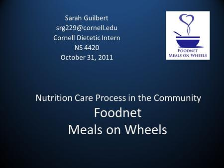 Nutrition Care Process in the Community Foodnet Meals on Wheels Sarah Guilbert Cornell Dietetic Intern NS 4420 October 31, 2011.