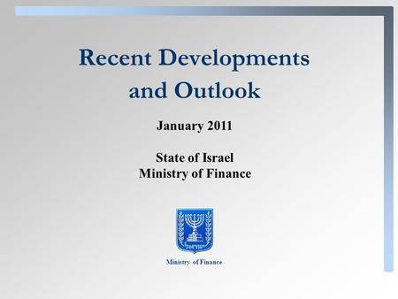 Recent Developments and Outlook Ministry of Finance January 2011 State of Israel Ministry of Finance.