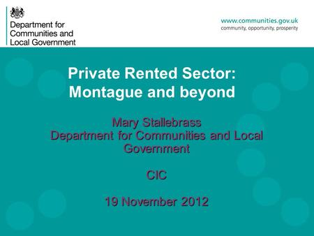 Private Rented Sector: Montague and beyond Mary Stallebrass Department for Communities and Local Government CIC 19 November 2012.