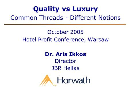 Quality vs Luxury Common Threads - Different Notions October 2005 Hotel Profit Conference, Warsaw Dr. Aris Ikkos Director JBR Hellas.