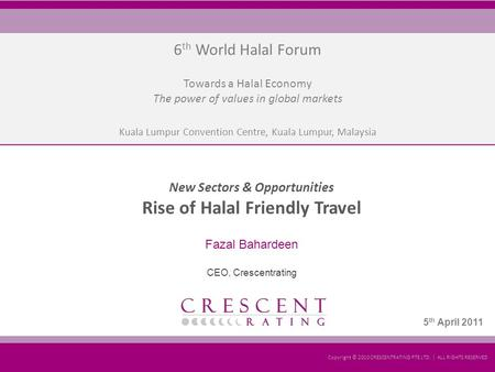 KLCC, Kuala Lumpur Presentation by: Fazal Bahardeen Copyright © 2011 CRESCENTRATING PTE LTD. | ALL RIGHTS RESERVED 4 th April 2011 6 th World Halal Forum.
