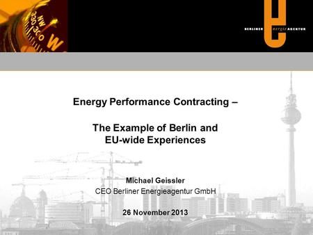 Energy Performance Contracting – The Example of Berlin and EU-wide Experiences Michael Geissler CEO Berliner Energieagentur GmbH 26 November 2013.