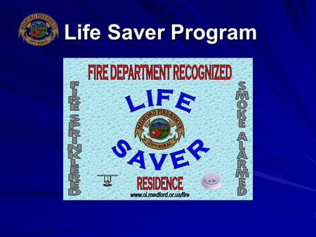 Life Saver Program. What Is It? A Fire Department Recognized Life Saver Residence Would Have the Following Features: –A residential fire sprinkler system.
