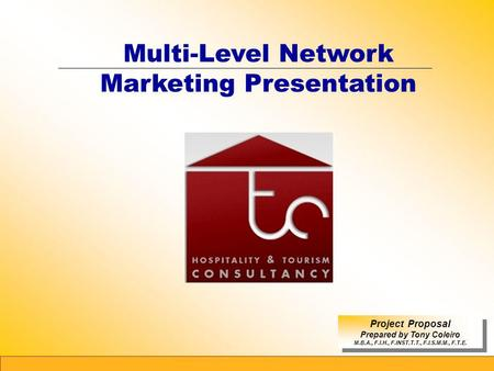 1 Multi-Level Network Marketing Presentation Project Proposal Prepared by Tony Coleiro M.B.A., F.I.H., F.INST.T.T., F.I.S.M.M., F.T.E. Project Proposal.
