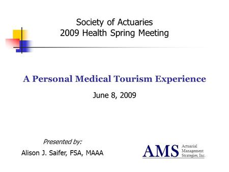 Society of Actuaries 2009 Health Spring Meeting A Personal Medical Tourism Experience June 8, 2009 Actuarial Management Strategies, Inc. AMS Presented.