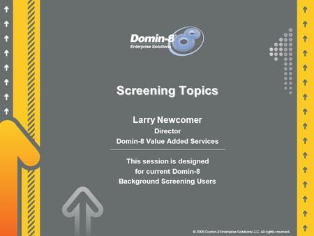 Screening Topics Larry Newcomer Director Domin-8 Value Added Services This session is designed for current Domin-8 Background Screening Users © 2009 Domin-8.