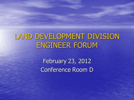 LAND DEVELOPMENT DIVISION ENGINEER FORUM February 23, 2012 Conference Room D.