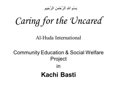 Caring for the Uncared Al-Huda International Community Education & Social Welfare Project in Kachi Basti بِسْمِ اللهِ الرَّحْمنِ الرَّحِيمِ