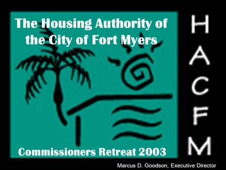 WELCOME The Housing Authority of the City of Fort Myers Commissioners Retreat 2003 Marcus D. Goodson, Executive Director.