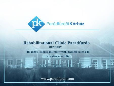 Rehabilitational Clinic Paradfurdo Healing of female infertility with medical baths and curative mud silts HUNGARY www.paradfurdo.com.