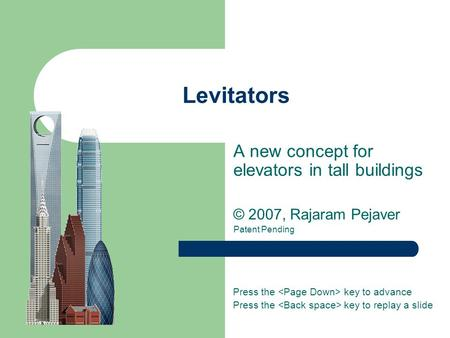 Levitators A new concept for elevators in tall buildings © 2007, Rajaram Pejaver Patent Pending Press the key to advance Press the key to replay a slide.