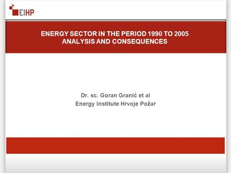 ENERGY SECTOR IN THE PERIOD 1990 TO 2005 ANALYSIS AND CONSEQUENCES Dr. sc. Goran Granić et al Energy Institute Hrvoje Požar.