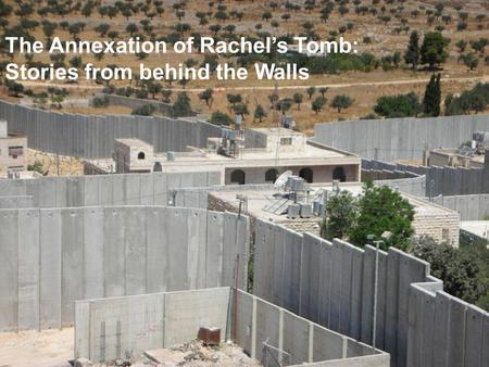 The Annexation of Rachels Tomb: Stories from behind the Walls.