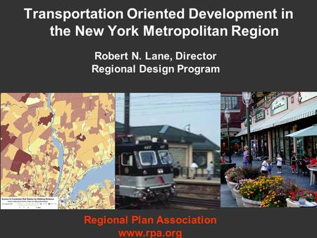 Transportation Oriented Development in the New York Metropolitan Region Robert N. Lane, Director Regional Design Program Regional Plan Association www.rpa.org.