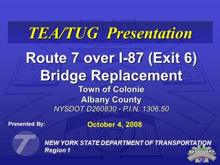 NEW YORK STATE DEPARTMENT OF TRANSPORTATION Region 1 TEA/TUG Presentation Route 7 over I-87 (Exit 6) Bridge Replacement Town of Colonie Albany County NYSDOT.