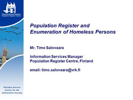 Tietoyhteiskunnan luotettava palvelukeskus Population Register and Enumeration of Homeless Persons Mr. Timo Salovaara Information Services Manager Population.