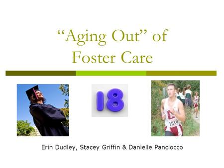 Aging Out of Foster Care Erin Dudley, Stacey Griffin & Danielle Panciocco.