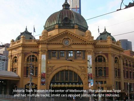 Victoria Train Station in the center of Melbourne. The station was large and had multiple tracks; street cars stopped just to the right (outside).
