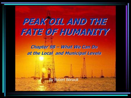 PEAK OIL AND THE FATE OF HUMANITY Chapter 9B – What We Can Do at the Local and Municipal Levels By Robert Bériault.