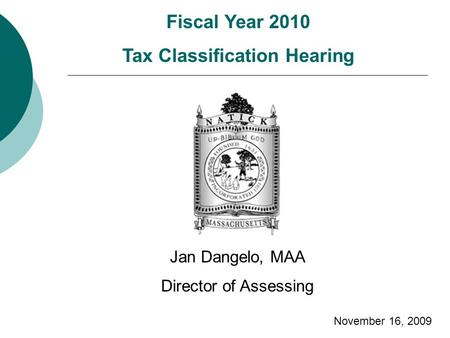Fiscal Year 2010 Tax Classification Hearing Jan Dangelo, MAA Director of Assessing November 16, 2009.