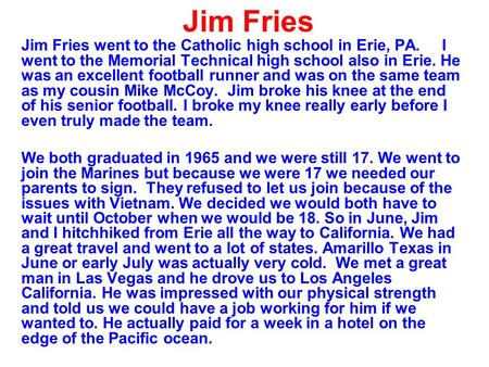 Jim Fries Jim Fries went to the Catholic high school in Erie, PA. I went to the Memorial Technical high school also in Erie. He was an excellent football.
