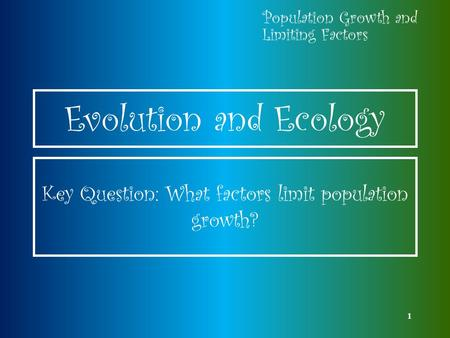 1 Evolution and Ecology Population Growth and Limiting Factors Key Question: What factors limit population growth?
