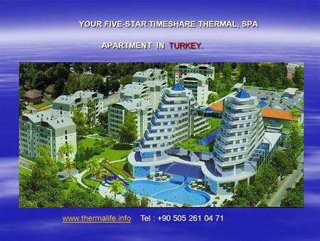 YOUR FIVE-STAR TIMESHARE THERMAL, SPA APARTMENT IN TURKEY. www.thermalife.infowww.thermalife.info Tel : +90 505 261 04 71.