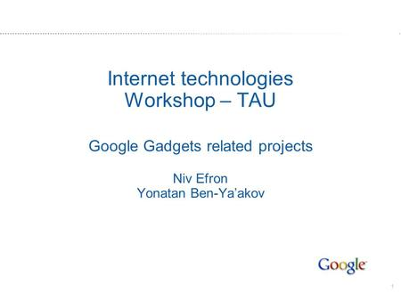1 Internet technologies Workshop – TAU Google Gadgets related projects Niv Efron Yonatan Ben-Yaakov.