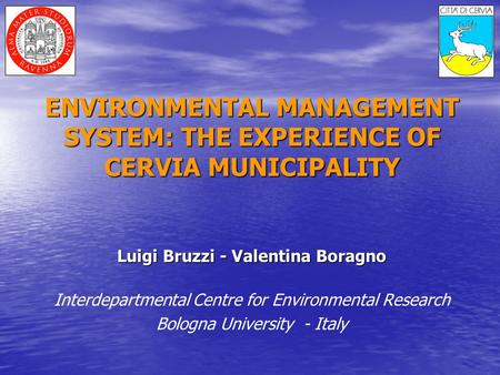 ENVIRONMENTAL MANAGEMENT SYSTEM: THE EXPERIENCE OF CERVIA MUNICIPALITY Luigi Bruzzi - Valentina Boragno Interdepartmental Centre for Environmental Research.