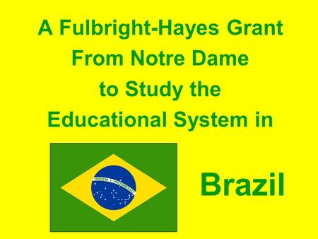 A Fulbright-Hayes Grant From Notre Dame to Study the Educational System in Brazil.