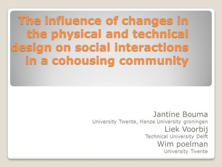 The influence of changes in the physical and technical design on social interactions in a cohousing community Jantine Bouma University Twente, Hanze University.