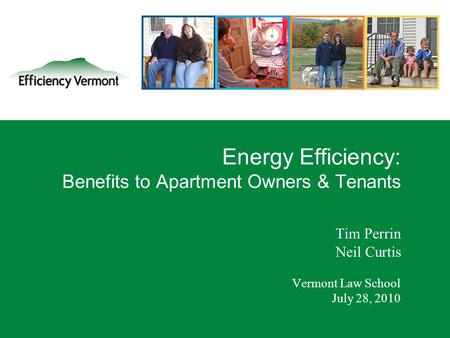 1 Energy Efficiency: Benefits to Apartment Owners & Tenants Tim Perrin Neil Curtis Vermont Law School July 28, 2010.