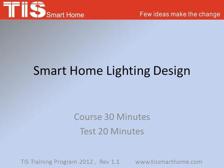 Smart Home Lighting Design Course 30 Minutes Test 20 Minutes TIS Training Program 2012, Rev 1.1 www.tissmarthome.com.