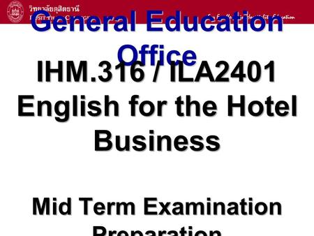 1 General Education Office IHM.316 / ILA2401 English for the Hotel Business Mid Term Examination Preparation.
