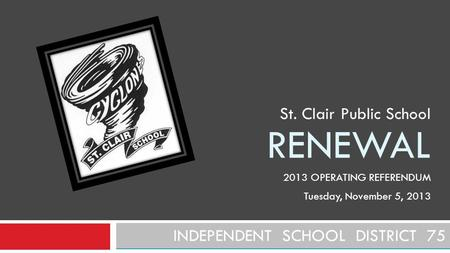 RENEWAL INDEPENDENT SCHOOL DISTRICT 75 St. Clair Public School 2013 OPERATING REFERENDUM Tuesday, November 5, 2013.