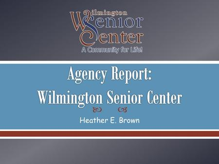 Heather E. Brown. Wilmington Senior Center provides life-sustaining and life-enriching services, opportunities and partnerships that have a positive impact.
