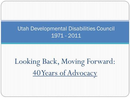 Looking Back, Moving Forward: 40 Years of Advocacy Utah Developmental Disabilities Council 1971 - 2011.