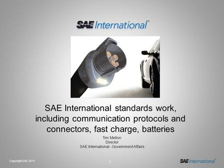 1 Copyright SAE 2011 SAE International standards work, including communication protocols and connectors, fast charge, batteries Tim Mellon Director SAE.