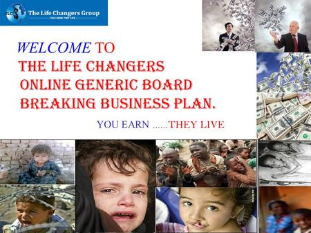 WELCOME TO THE LIFE CHANGERS ONLINE GENERIC BOARD BREAKING BUSINESS PLAN. YOU EARN …… THEY LIVE.